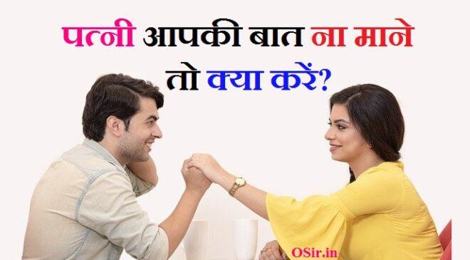 Girlfriend या पत्नी आपकी बात ना माने तो क्या करें ? 6 टिप्स अपनाये ! What do if wife does not listen